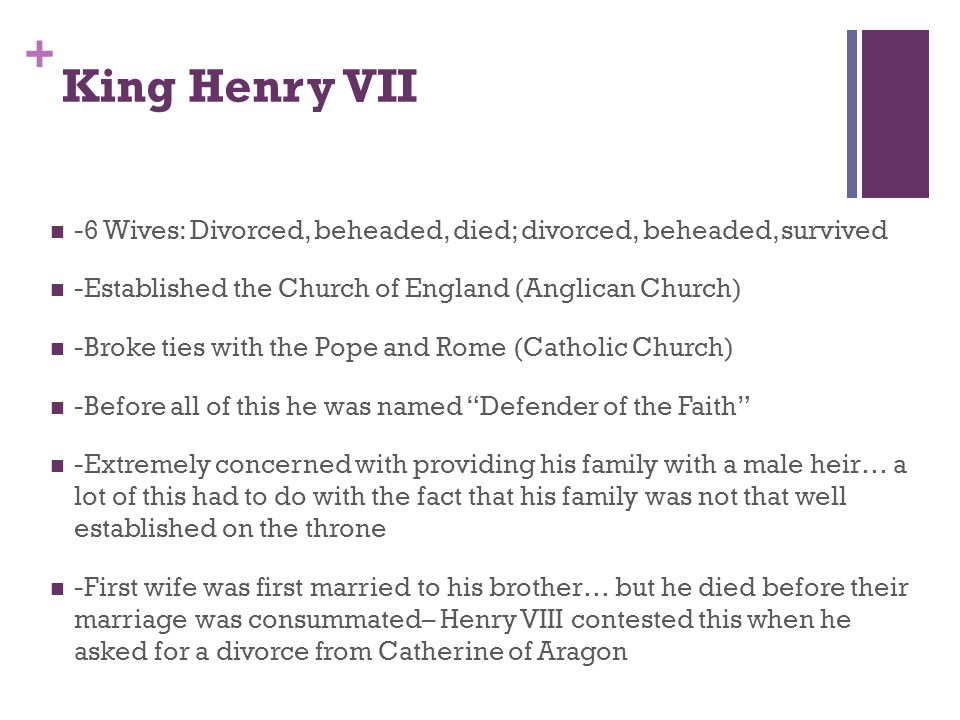 + King Henry VII -6 Wives: Divorced, beheaded, died; divorced, beheaded, survived -Established the Church of England (Anglican Church) -Broke ties with the Pope and Rome (Catholic Church) -Before all of this he was named Defender of the Faith -Extremely concerned with providing his family with a male heir… a lot of this had to do with the fact that his family was not that well established on the throne -First wife was first married to his brother… but he died before their marriage was consummated– Henry VIII contested this when he asked for a divorce from Catherine of Aragon