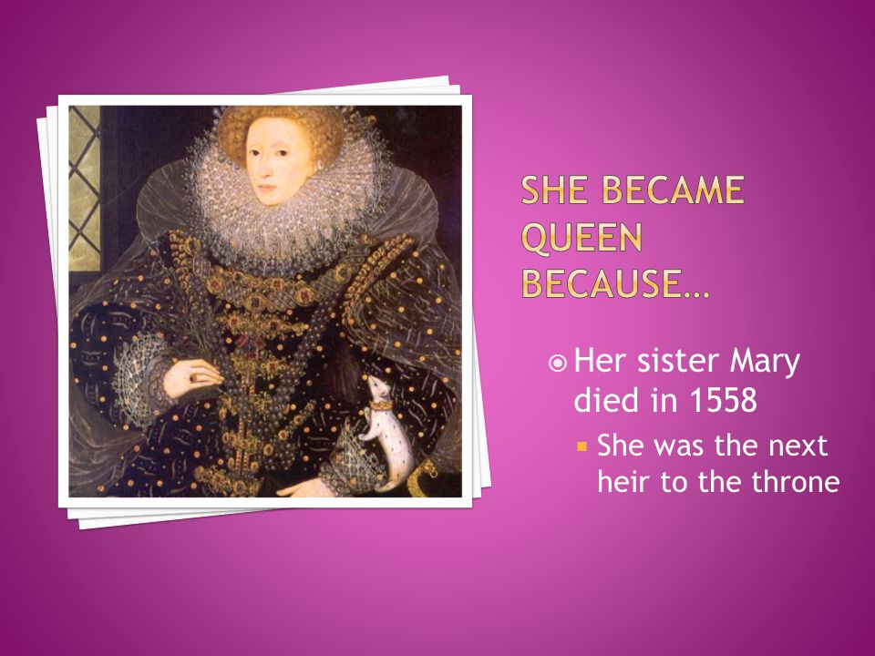 Her sister Mary died in 1558  She was the next heir to the throne