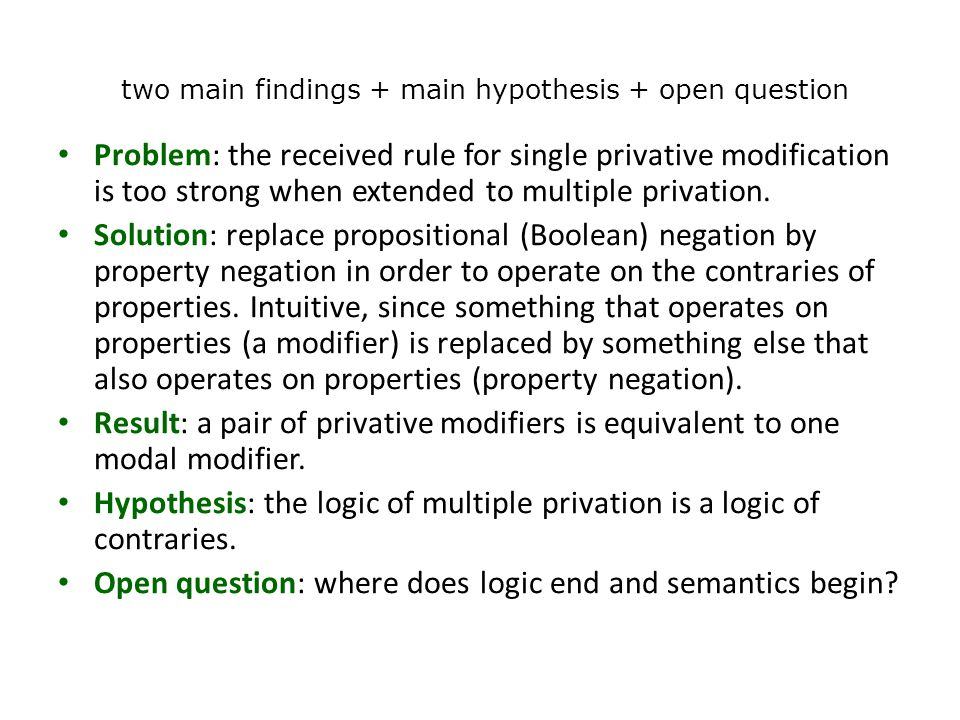 two main findings + main hypothesis + open question Problem: the received rule for single privative modification is too strong when extended to multiple privation.