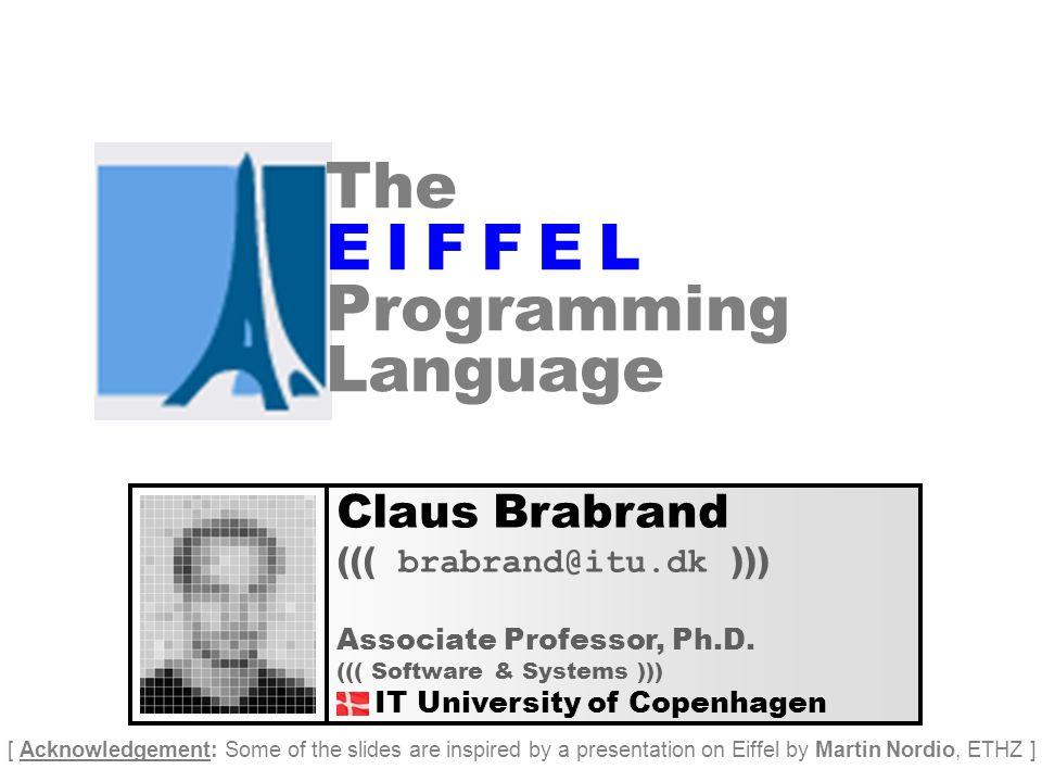 The E I F F E L Programming Language Claus Brabrand ((( brabrand@itu.dk ))) Associate Professor, Ph.D.