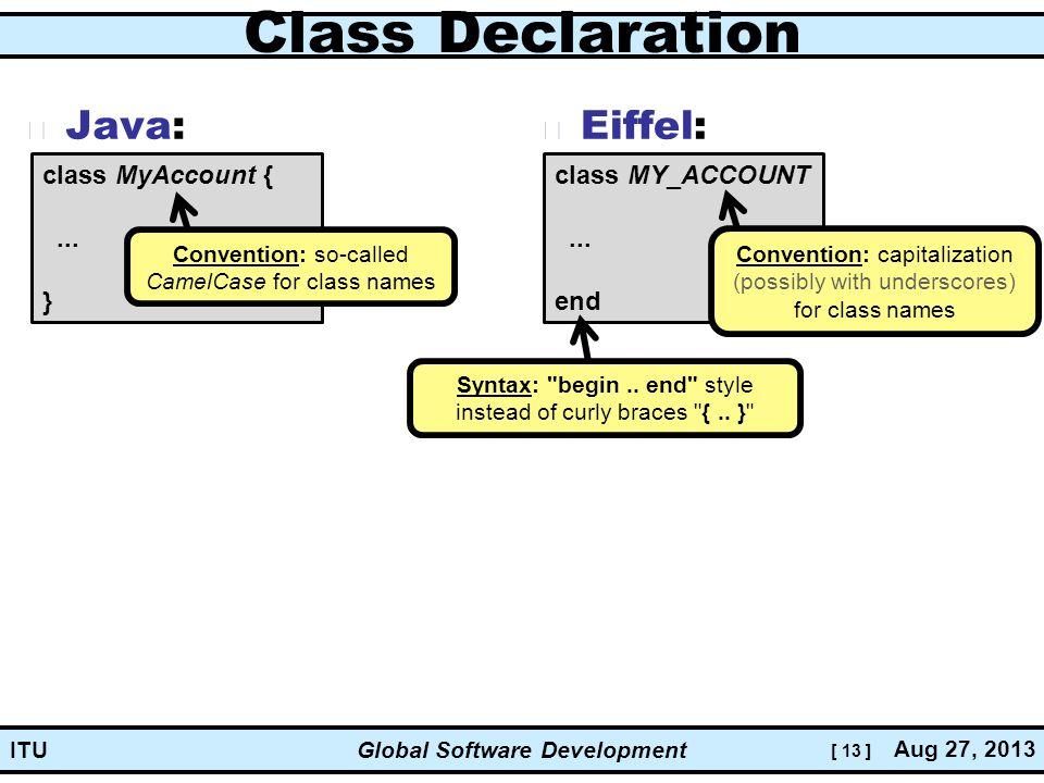 [ 13 ] Global Software Development Aug 27, 2013 ITU Class Declaration Java: Eiffel: class MyAccount {...