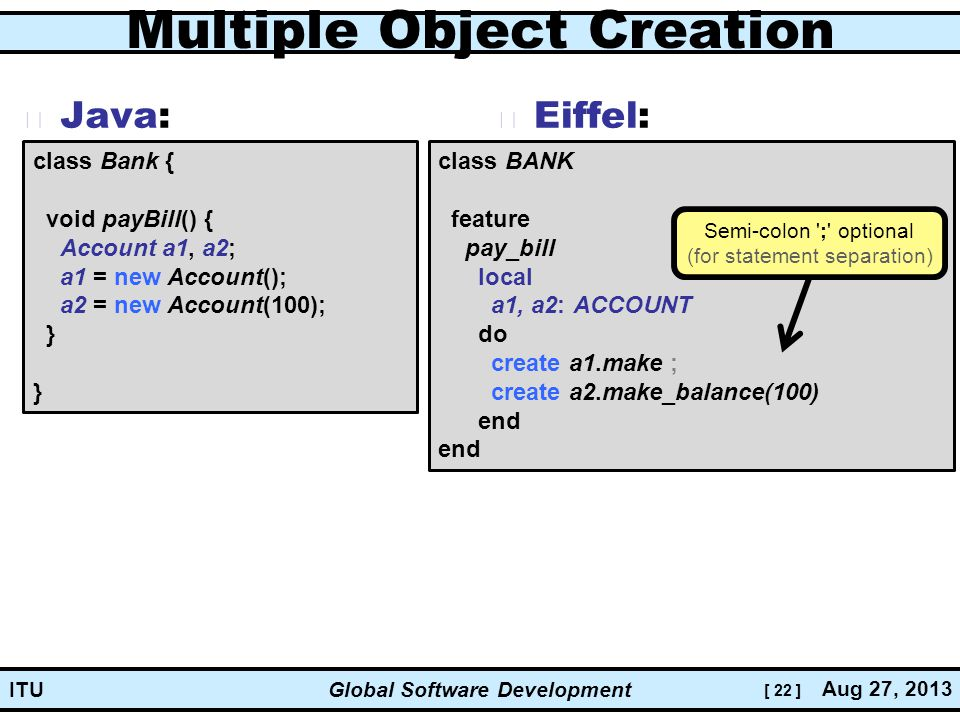 [ 22 ] Global Software Development Aug 27, 2013 ITU Multiple Object Creation Java: Eiffel: class Bank { void payBill() { Account a1, a2; a1 = new Account(); a2 = new Account(100); } } class BANK feature pay_bill local a1, a2: ACCOUNT do create a1.make ; create a2.make_balance(100) end Semi-colon ; optional (for statement separation)