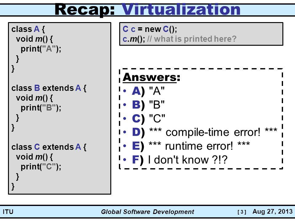 [ 3 ] Global Software Development Aug 27, 2013 ITU Recap: Virtualization class A { void m() { print( A ); } } class B extends A { void m() { print( B ); } } class C extends A { void m() { print( C ); } } C c = new C(); c.m(); // what is printed here.