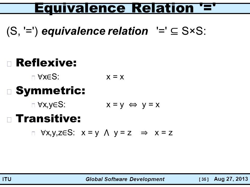 [ 35 ] Global Software Development Aug 27, 2013 ITU Equivalence Relation = (S, = ) equivalence relation = ⊆ S×S: Reflexive: ∀ x ∈ S:x = x Symmetric: ∀ x,y ∈ S:x = y ⇔ y = x Transitive: ∀ x,y,z ∈ S:x = y ⋀ y = z ⇒ x = z