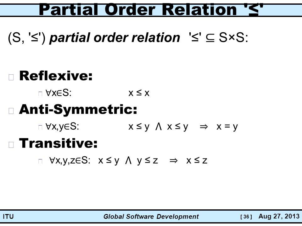 [ 36 ] Global Software Development Aug 27, 2013 ITU Partial Order Relation ≤ (S, ≤ ) partial order relation ≤ ⊆ S×S: Reflexive: ∀ x ∈ S:x ≤ x Anti-Symmetric: ∀ x,y ∈ S:x ≤ y ⋀ x ≤ y ⇒ x = y Transitive: ∀ x,y,z ∈ S:x ≤ y ⋀ y ≤ z ⇒ x ≤ z