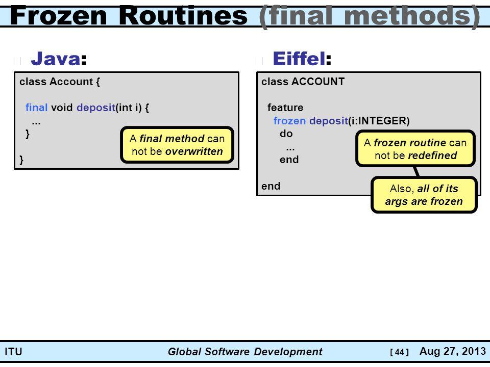 [ 44 ] Global Software Development Aug 27, 2013 ITU Frozen Routines (final methods) Java: Eiffel: class ACCOUNT feature frozen deposit(i:INTEGER) do...