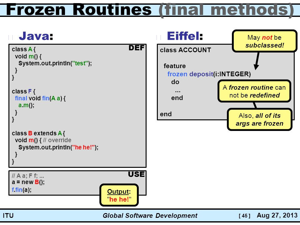 [ 45 ] Global Software Development Aug 27, 2013 ITU Frozen Routines (final methods) Java: Eiffel: class ACCOUNT feature frozen deposit(i:INTEGER) do...