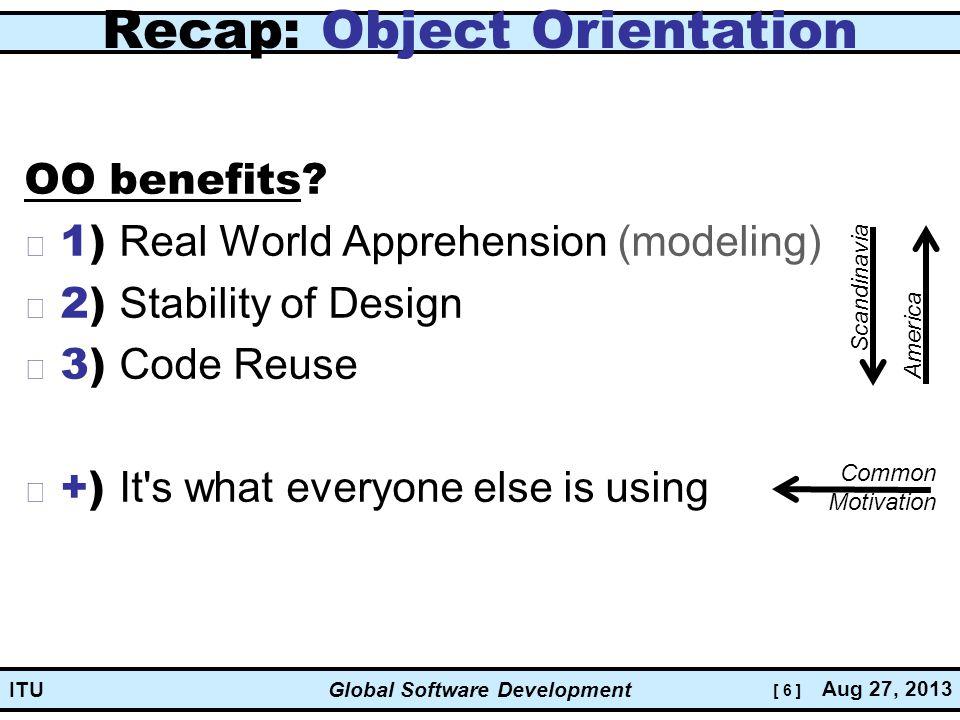 [ 6 ] Global Software Development Aug 27, 2013 ITU Recap: Object Orientation OO benefits.