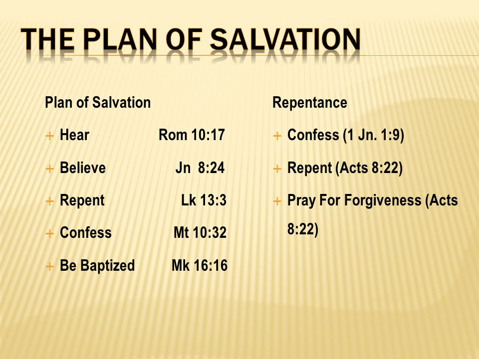 Plan of Salvation  Hear Rom 10:17  Believe Jn 8:24  Repent Lk 13:3  Confess Mt 10:32  Be Baptized Mk 16:16 Repentance  Confess (1 Jn. 1:9)  Rep