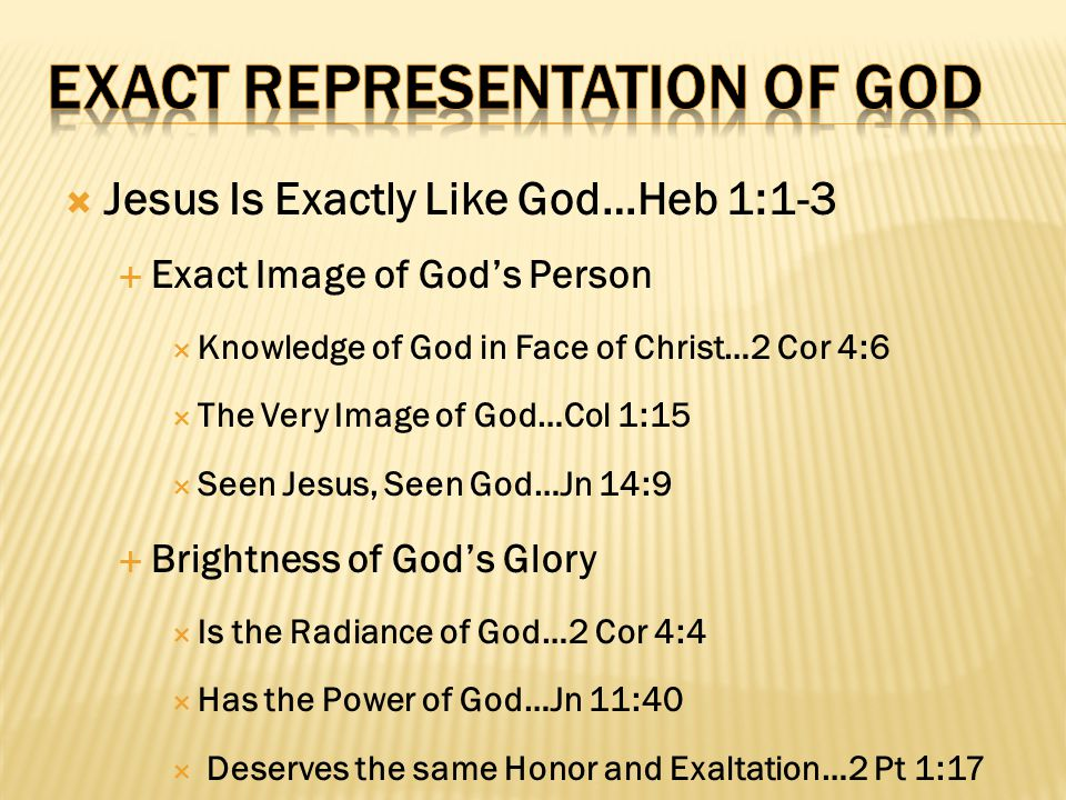  Jesus Is Exactly Like God…Heb 1:1-3  Exact Image of God's Person  Knowledge of God in Face of Christ…2 Cor 4:6  The Very Image of God…Col 1:15 