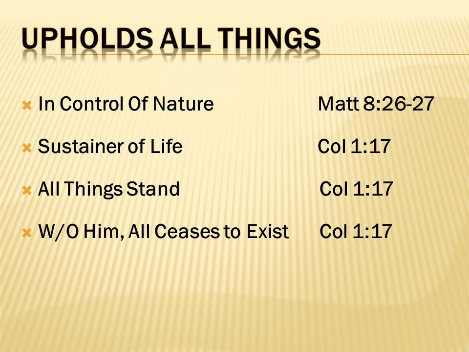  In Control Of Nature Matt 8:26-27  Sustainer of Life Col 1:17  All Things Stand Col 1:17  W/O Him, All Ceases to Exist Col 1:17