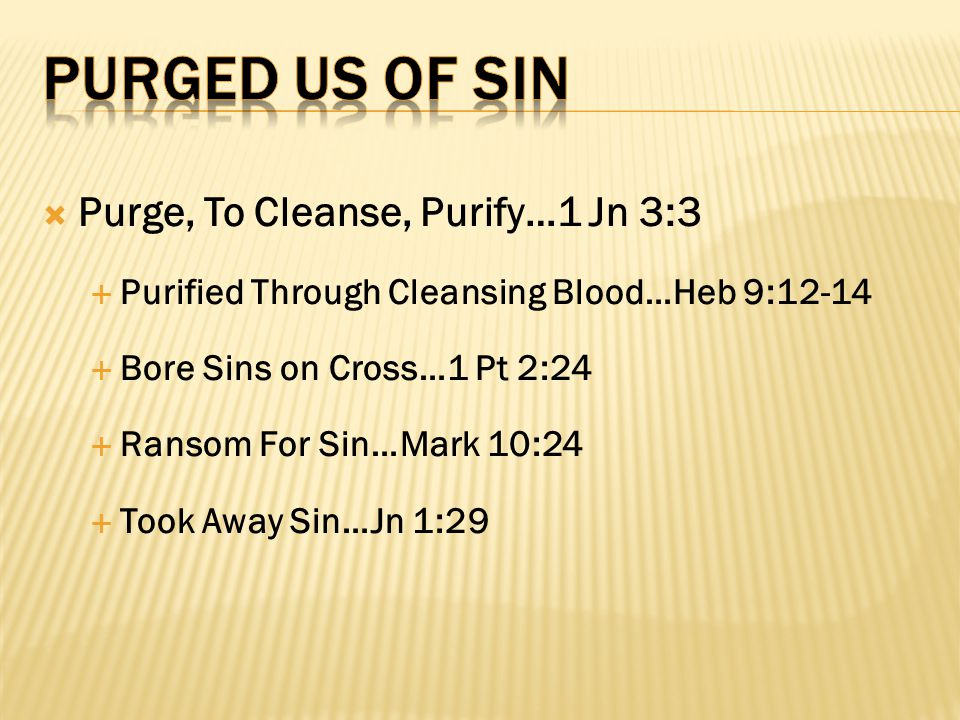  Purge, To Cleanse, Purify…1 Jn 3:3  Purified Through Cleansing Blood…Heb 9:12-14  Bore Sins on Cross…1 Pt 2:24  Ransom For Sin…Mark 10:24  Took