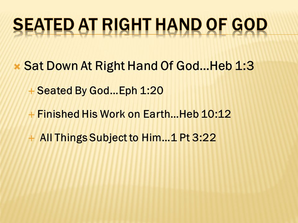  Sat Down At Right Hand Of God…Heb 1:3  Seated By God…Eph 1:20  Finished His Work on Earth…Heb 10:12  All Things Subject to Him…1 Pt 3:22