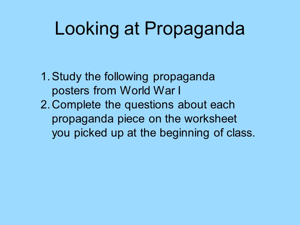 Looking at Propaganda 1.Study the following propaganda posters from World War I 2.Complete the questions about each propaganda piece on the worksheet you picked up at the beginning of class.