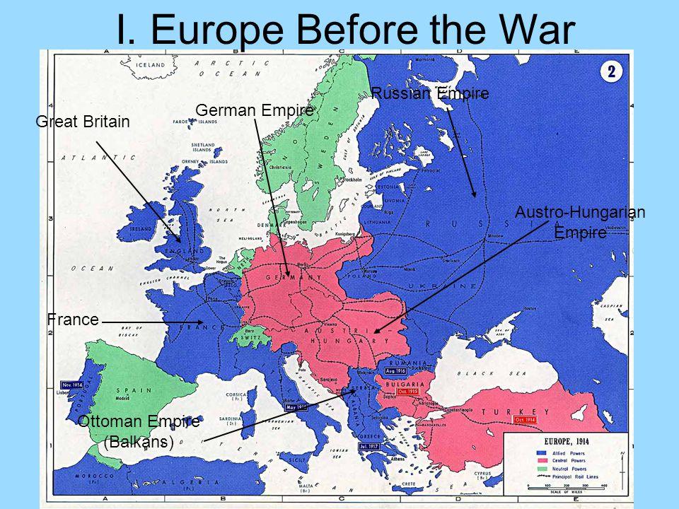 I. Europe Before the War Austro-Hungarian Empire German Empire Great Britain France Ottoman Empire (Balkans) Russian Empire