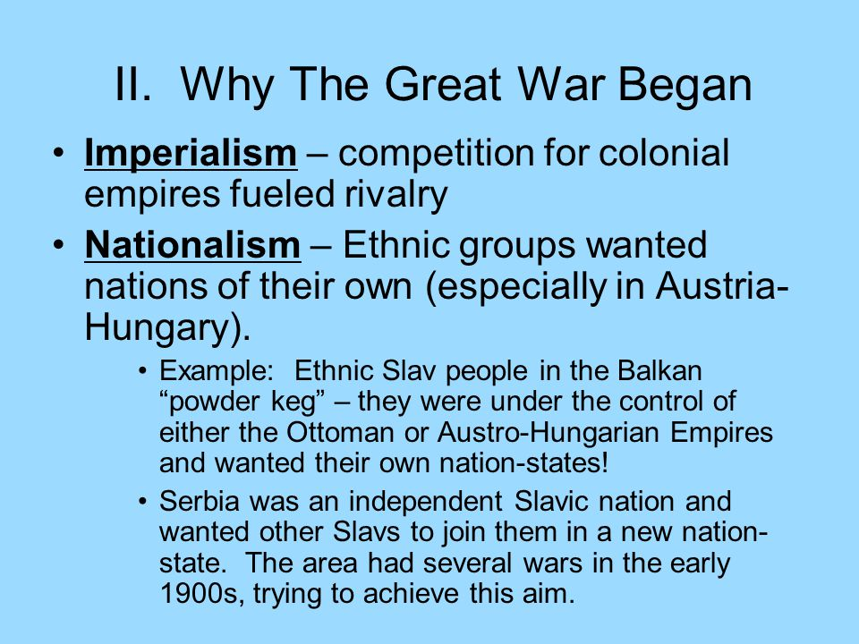 II. Why The Great War Began Imperialism – competition for colonial empires fueled rivalry Nationalism – Ethnic groups wanted nations of their own (esp