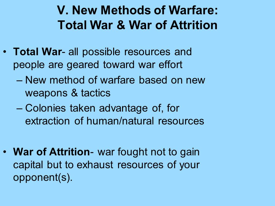 V. New Methods of Warfare: Total War & War of Attrition Total War- all possible resources and people are geared toward war effort –New method of warfa