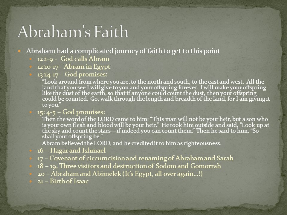 Abraham had a complicated journey of faith to get to this point 12:1-9 - God calls Abram 12:10-17 - Abram in Egypt 13:14-17 – God promises: Look around from where you are, to the north and south, to the east and west.