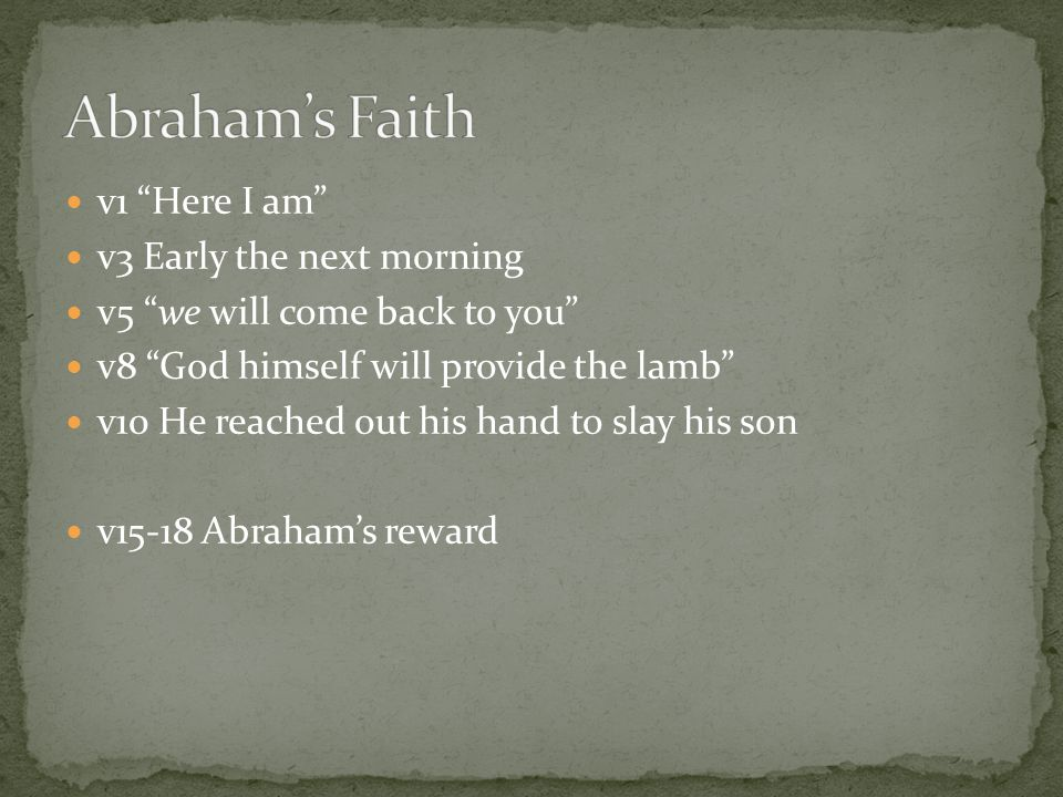 v1 Here I am v3 Early the next morning v5 we will come back to you v8 God himself will provide the lamb v10 He reached out his hand to slay his son v15-18 Abraham's reward