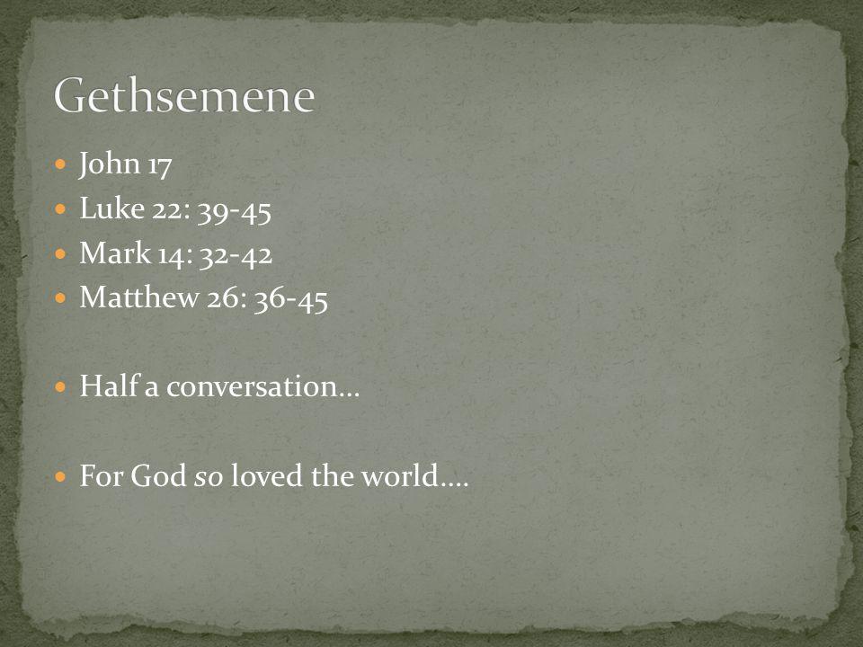 John 17 Luke 22: 39-45 Mark 14: 32-42 Matthew 26: 36-45 Half a conversation… For God so loved the world….