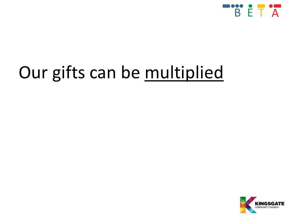 Our gifts can be multiplied