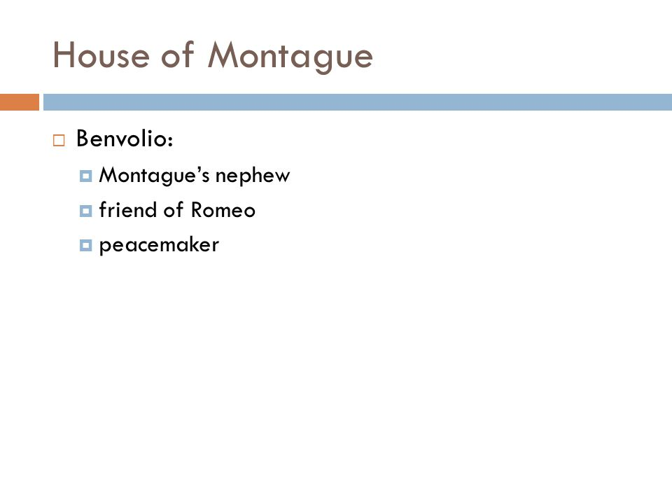 House of Montague  Benvolio:  Montague's nephew  friend of Romeo  peacemaker