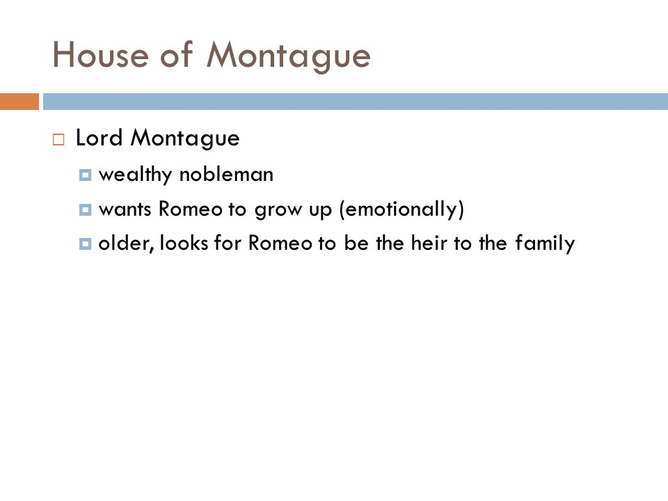 House of Montague  Lord Montague  wealthy nobleman  wants Romeo to grow up (emotionally)  older, looks for Romeo to be the heir to the family