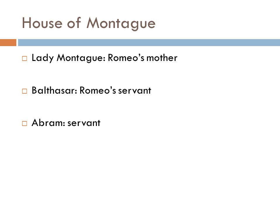 House of Montague  Lady Montague: Romeo's mother  Balthasar: Romeo's servant  Abram: servant