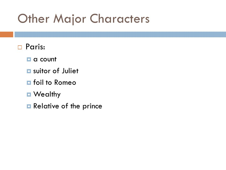 Other Major Characters  Paris:  a count  suitor of Juliet  foil to Romeo  Wealthy  Relative of the prince