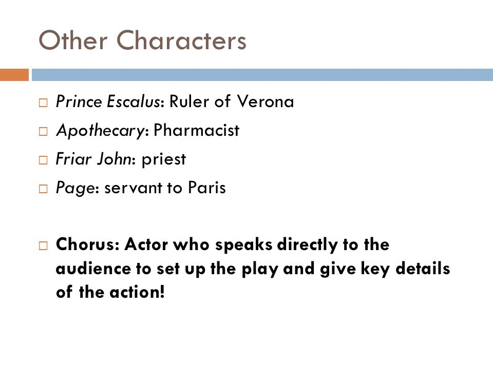 Other Characters  Prince Escalus: Ruler of Verona  Apothecary: Pharmacist  Friar John: priest  Page: servant to Paris  Chorus: Actor who speaks directly to the audience to set up the play and give key details of the action!
