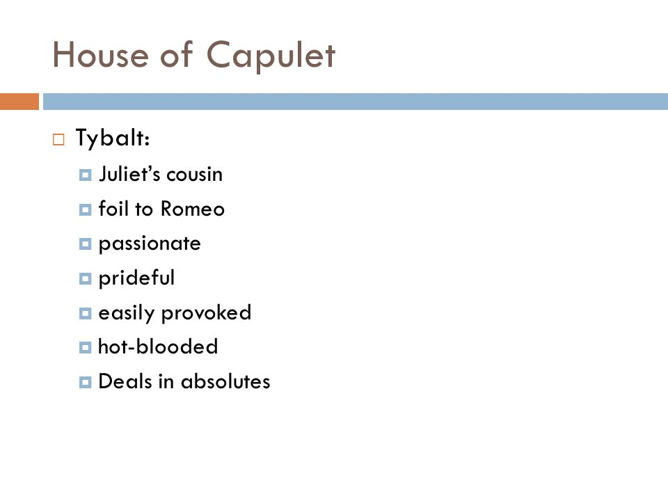 House of Capulet  Tybalt:  Juliet's cousin  foil to Romeo  passionate  prideful  easily provoked  hot-blooded  Deals in absolutes