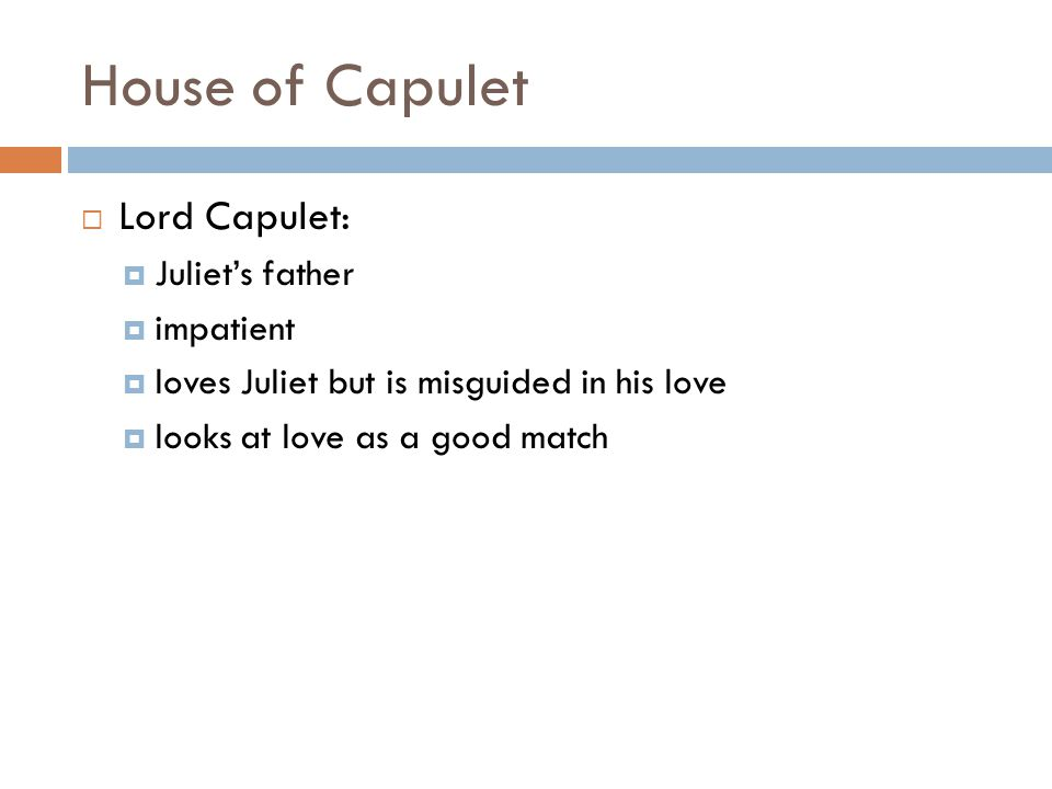 House of Capulet  Lord Capulet:  Juliet's father  impatient  loves Juliet but is misguided in his love  looks at love as a good match