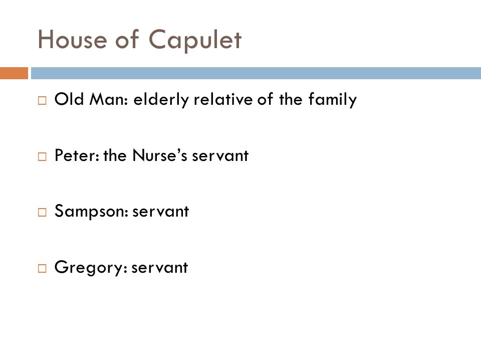 House of Capulet  Old Man: elderly relative of the family  Peter: the Nurse's servant  Sampson: servant  Gregory: servant