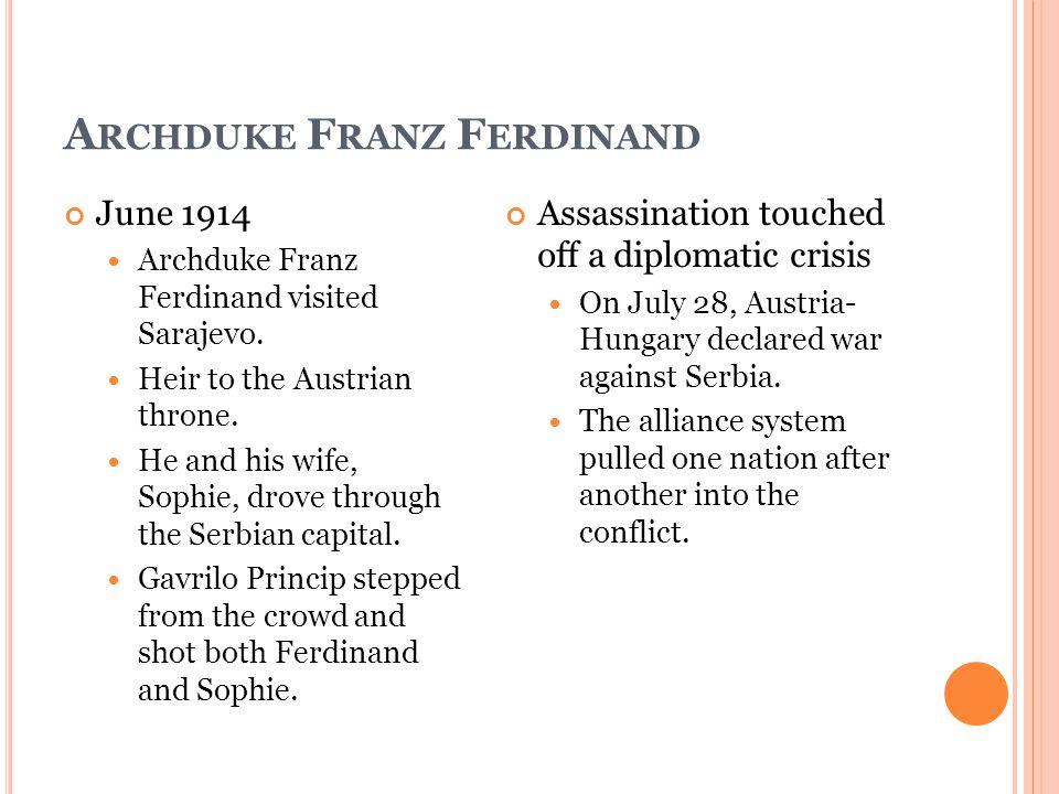 A RCHDUKE F RANZ F ERDINAND June 1914 Archduke Franz Ferdinand visited Sarajevo. Heir to the Austrian throne. He and his wife, Sophie, drove through t