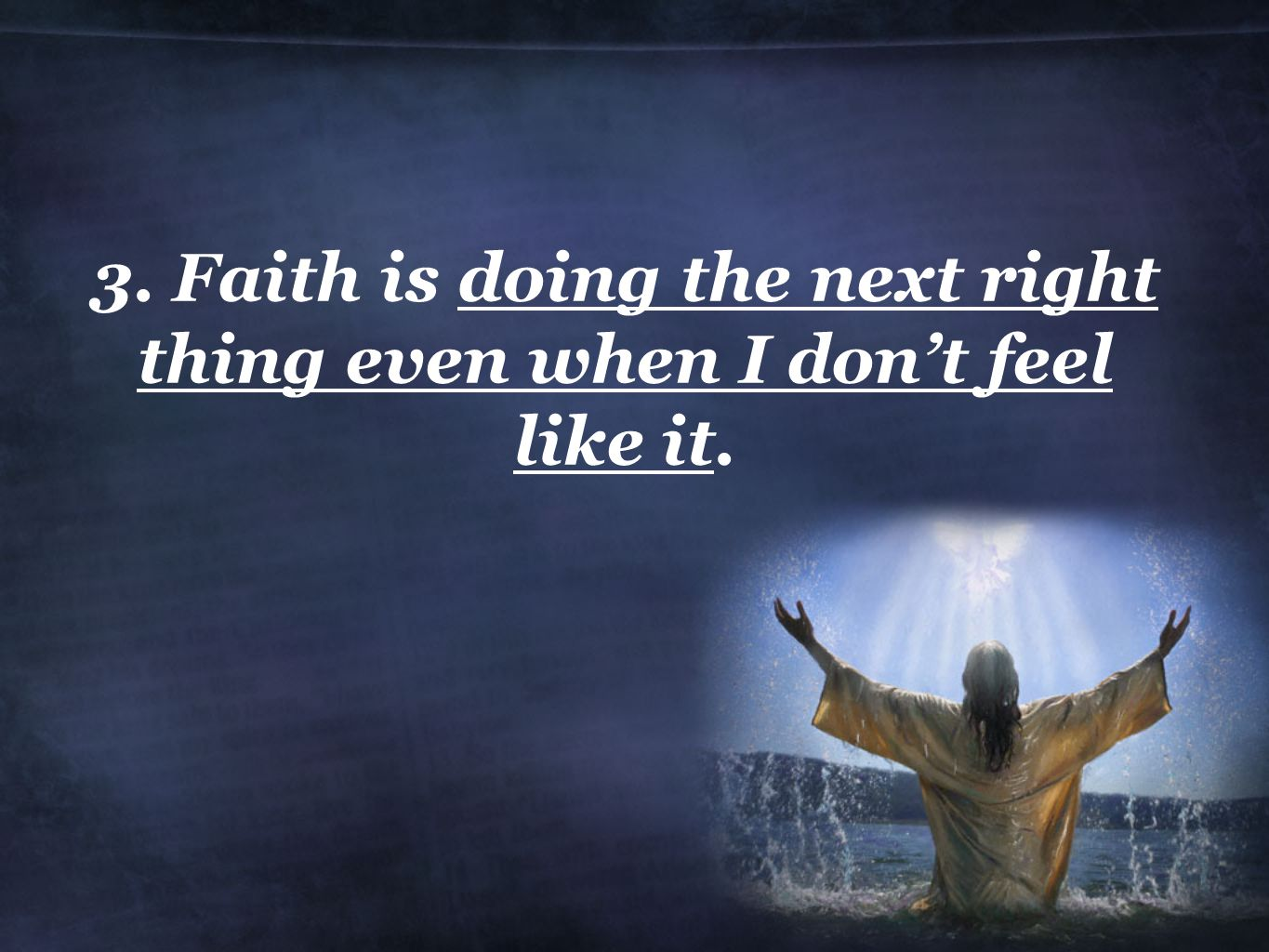 3. Faith is doing the next right thing even when I don't feel like it.