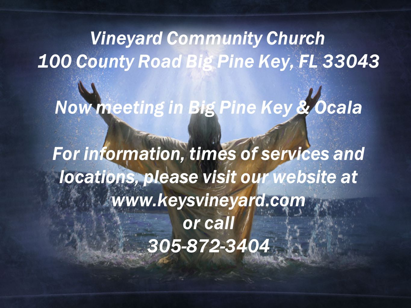 Vineyard Community Church 100 County Road Big Pine Key, FL 33043 Now meeting in Big Pine Key & Ocala For information, times of services and locations, please visit our website at www.keysvineyard.com or call 305-872-3404