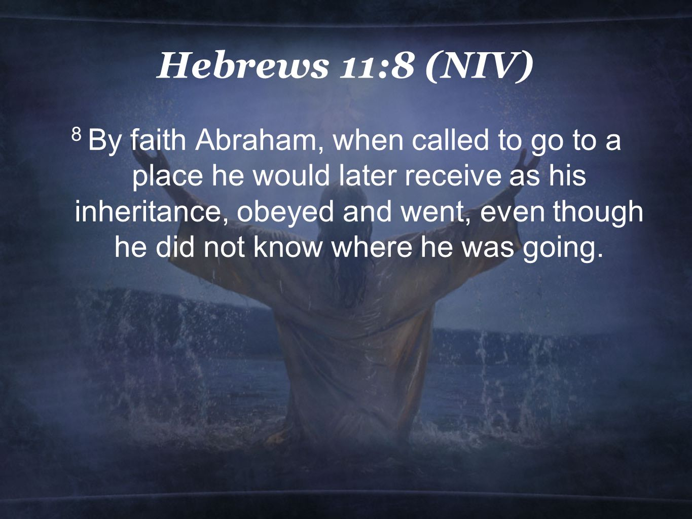 Hebrews 11:8 (NIV) 8 By faith Abraham, when called to go to a place he would later receive as his inheritance, obeyed and went, even though he did not know where he was going.