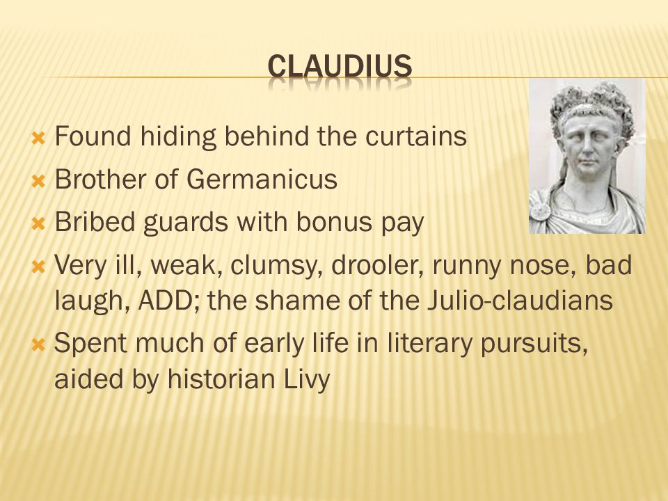  Found hiding behind the curtains  Brother of Germanicus  Bribed guards with bonus pay  Very ill, weak, clumsy, drooler, runny nose, bad laugh, ADD; the shame of the Julio-claudians  Spent much of early life in literary pursuits, aided by historian Livy