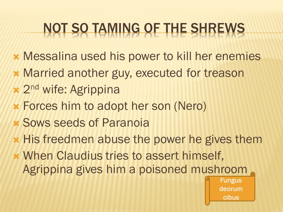  Messalina used his power to kill her enemies  Married another guy, executed for treason  2 nd wife: Agrippina  Forces him to adopt her son (Nero)  Sows seeds of Paranoia  His freedmen abuse the power he gives them  When Claudius tries to assert himself, Agrippina gives him a poisoned mushroom Fungus deorum cibus