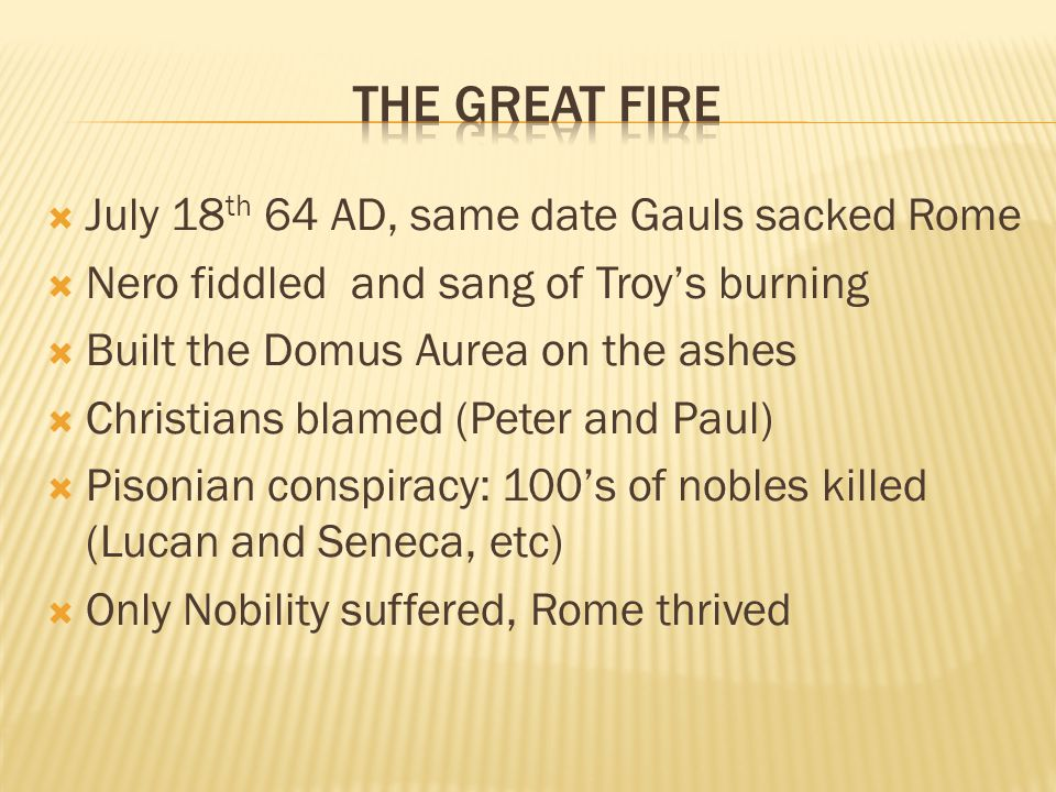  July 18 th 64 AD, same date Gauls sacked Rome  Nero fiddled and sang of Troy's burning  Built the Domus Aurea on the ashes  Christians blamed (Peter and Paul)  Pisonian conspiracy: 100's of nobles killed (Lucan and Seneca, etc)  Only Nobility suffered, Rome thrived