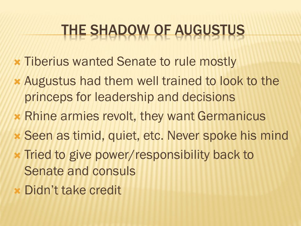  Tiberius wanted Senate to rule mostly  Augustus had them well trained to look to the princeps for leadership and decisions  Rhine armies revolt, they want Germanicus  Seen as timid, quiet, etc.