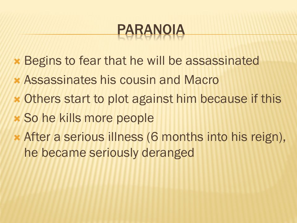  Begins to fear that he will be assassinated  Assassinates his cousin and Macro  Others start to plot against him because if this  So he kills more people  After a serious illness (6 months into his reign), he became seriously deranged