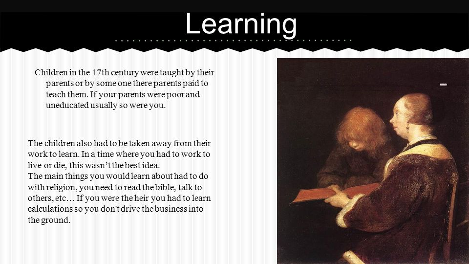 Children in the 17th century were taught by their parents or by some one there parents paid to teach them.