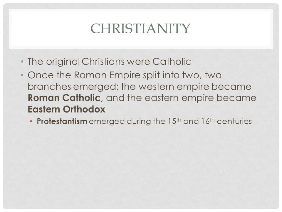 CHRISTIANITY The original Christians were Catholic Once the Roman Empire split into two, two branches emerged: the western empire became Roman Catholi