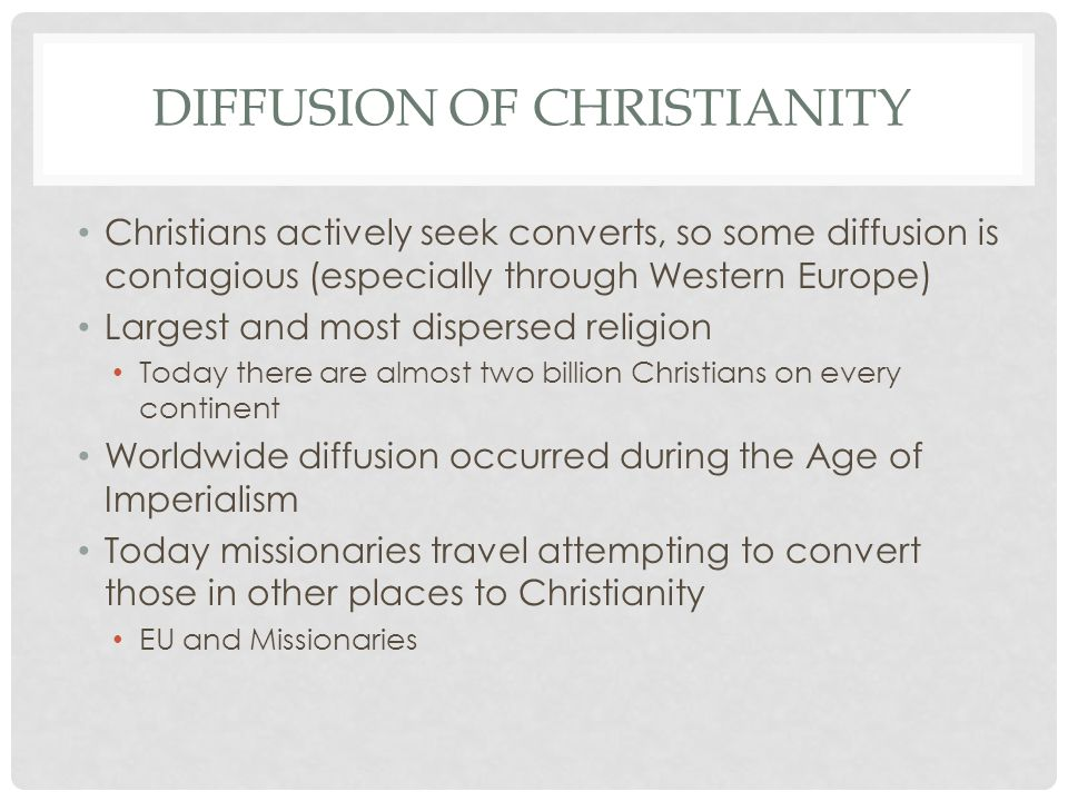 DIFFUSION OF CHRISTIANITY Christians actively seek converts, so some diffusion is contagious (especially through Western Europe) Largest and most disp