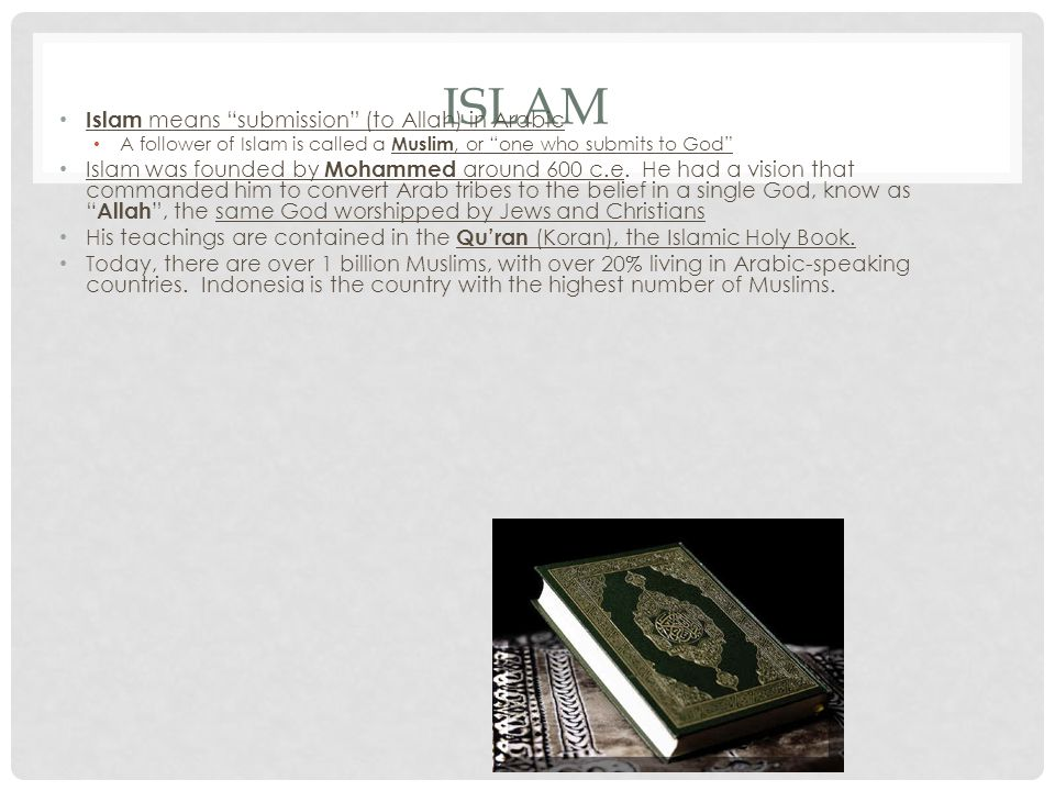 ISLAM Islam means submission (to Allah) in Arabic A follower of Islam is called a Muslim, or one who submits to God Islam was founded by Mohammed around 600 c.e.