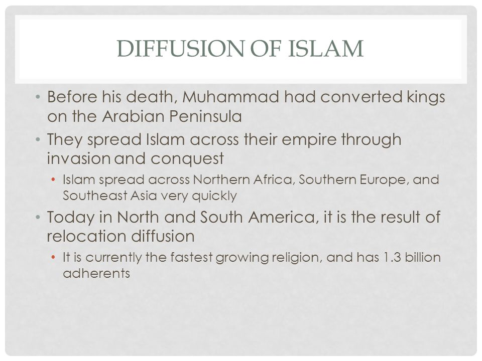 DIFFUSION OF ISLAM Before his death, Muhammad had converted kings on the Arabian Peninsula They spread Islam across their empire through invasion and