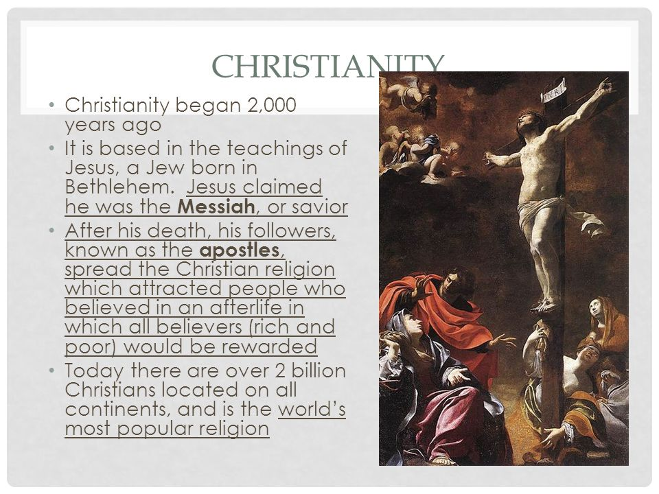 CHRISTIANITY Christianity began 2,000 years ago It is based in the teachings of Jesus, a Jew born in Bethlehem. Jesus claimed he was the Messiah, or s