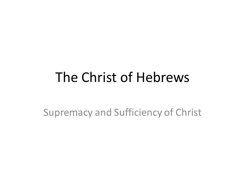 The Christ of Hebrews Supremacy and Sufficiency of Christ