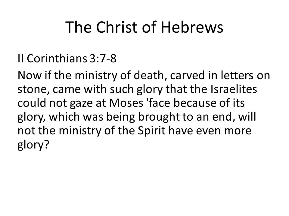 The Christ of Hebrews II Corinthians 3:7-8 Now if the ministry of death, carved in letters on stone, came with such glory that the Israelites could not gaze at Moses face because of its glory, which was being brought to an end, will not the ministry of the Spirit have even more glory
